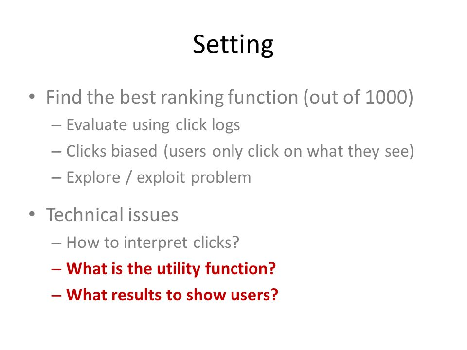 Setting Find the best ranking function (out of 1000) – Evaluate using click logs – Clicks biased (users only click on what they see) – Explore / explo