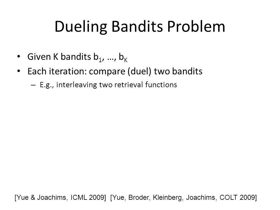 Dueling Bandits Problem Given K bandits b 1, …, b K Each iteration: compare (duel) two bandits – E.g., interleaving two retrieval functions [Yue & Joachims, ICML 2009] [Yue, Broder, Kleinberg, Joachims, COLT 2009]