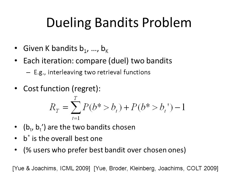 Dueling Bandits Problem Given K bandits b 1, …, b K Each iteration: compare (duel) two bandits – E.g., interleaving two retrieval functions Cost function (regret): (b t, b t ) are the two bandits chosen b * is the overall best one (% users who prefer best bandit over chosen ones) [Yue & Joachims, ICML 2009] [Yue, Broder, Kleinberg, Joachims, COLT 2009]