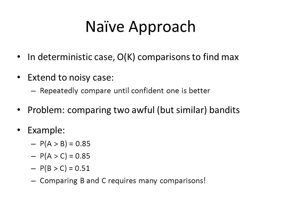 Naïve Approach In deterministic case, O(K) comparisons to find max Extend to noisy case: – Repeatedly compare until confident one is better Problem: comparing two awful (but similar) bandits Example: – P(A > B) = 0.85 – P(A > C) = 0.85 – P(B > C) = 0.51 – Comparing B and C requires many comparisons!