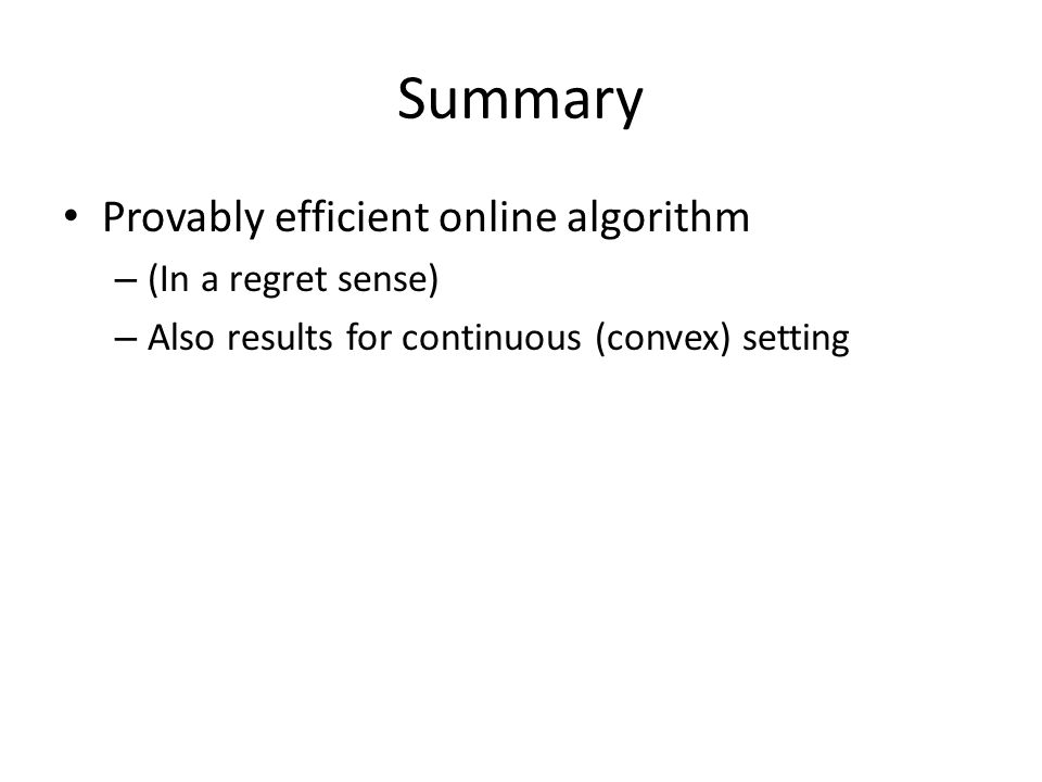 Summary Provably efficient online algorithm – (In a regret sense) – Also results for continuous (convex) setting
