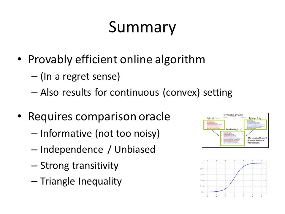Summary Provably efficient online algorithm – (In a regret sense) – Also results for continuous (convex) setting Requires comparison oracle – Informative (not too noisy) – Independence / Unbiased – Strong transitivity – Triangle Inequality
