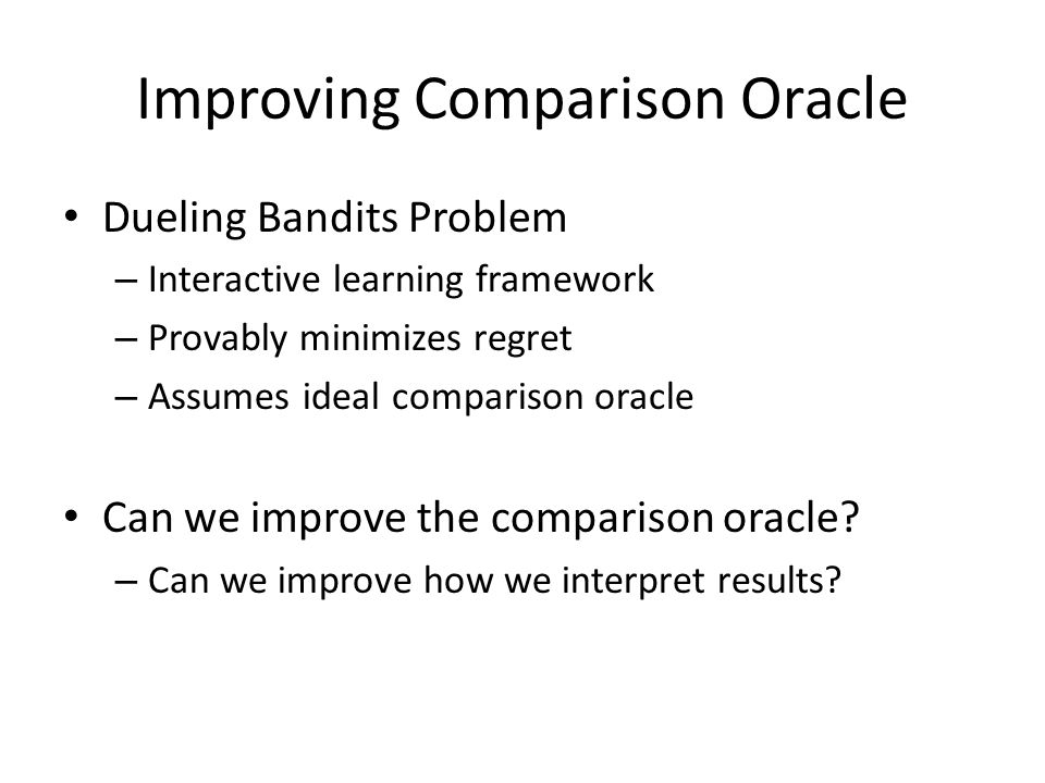 Dueling Bandits Problem – Interactive learning framework – Provably minimizes regret – Assumes ideal comparison oracle Can we improve the comparison oracle.