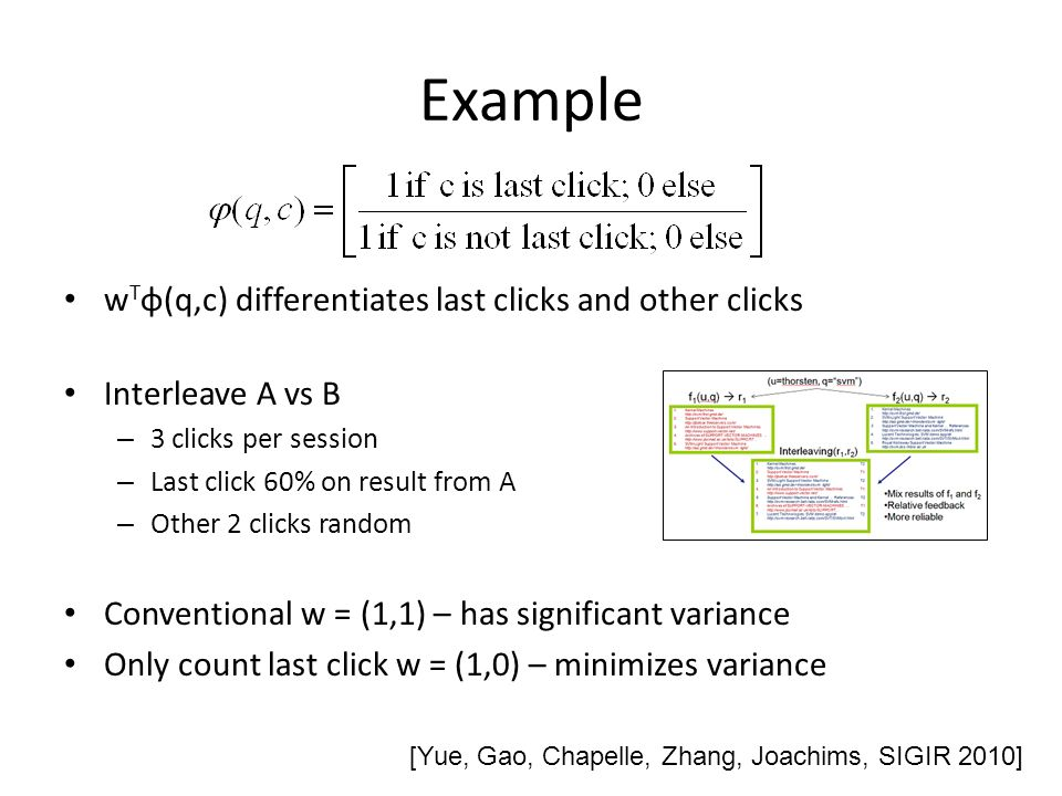 Example w T φ(q,c) differentiates last clicks and other clicks Interleave A vs B – 3 clicks per session – Last click 60% on result from A – Other 2 clicks random Conventional w = (1,1) – has significant variance Only count last click w = (1,0) – minimizes variance [Yue, Gao, Chapelle, Zhang, Joachims, SIGIR 2010]