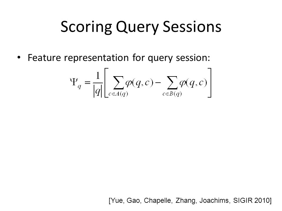 Scoring Query Sessions Feature representation for query session: [Yue, Gao, Chapelle, Zhang, Joachims, SIGIR 2010]