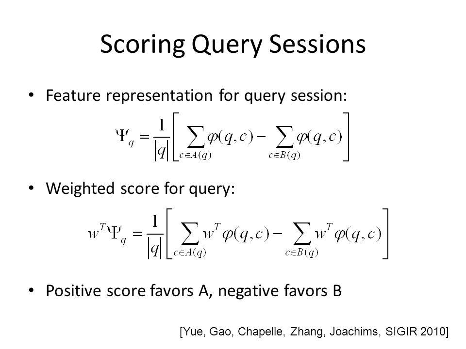 Scoring Query Sessions Feature representation for query session: Weighted score for query: Positive score favors A, negative favors B [Yue, Gao, Chape