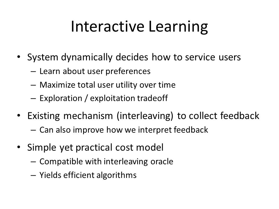 Interactive Learning System dynamically decides how to service users – Learn about user preferences – Maximize total user utility over time – Exploration / exploitation tradeoff Existing mechanism (interleaving) to collect feedback – Can also improve how we interpret feedback Simple yet practical cost model – Compatible with interleaving oracle – Yields efficient algorithms