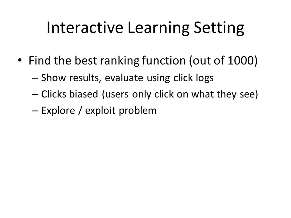 Interactive Learning Setting Find the best ranking function (out of 1000) – Show results, evaluate using click logs – Clicks biased (users only click on what they see) – Explore / exploit problem