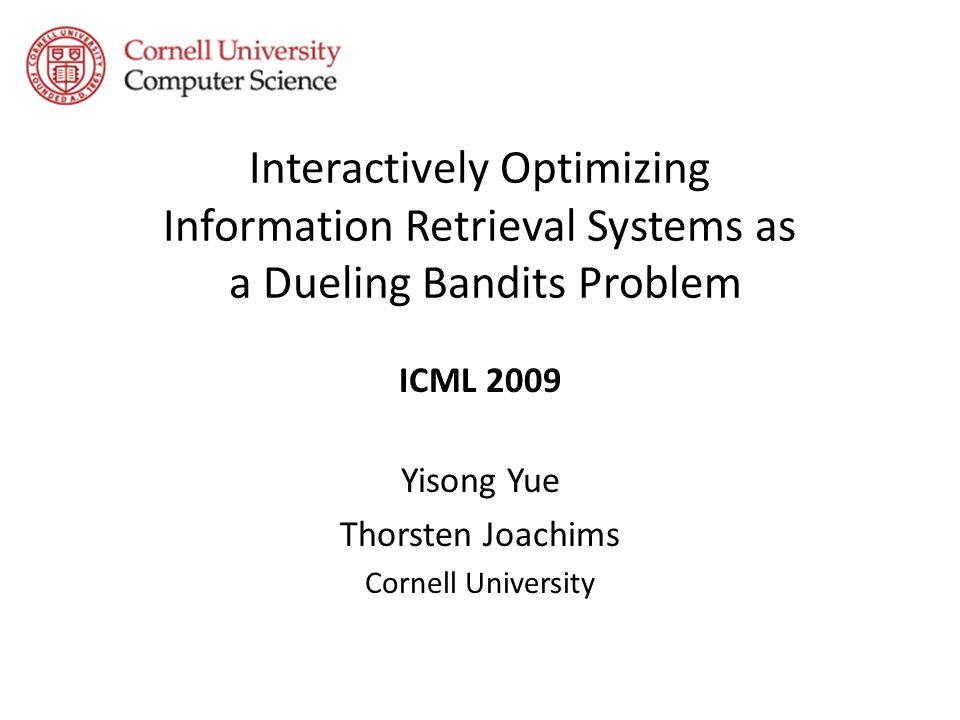 Interactively Optimizing Information Retrieval Systems as a Dueling Bandits Problem ICML 2009 Yisong Yue Thorsten Joachims Cornell University