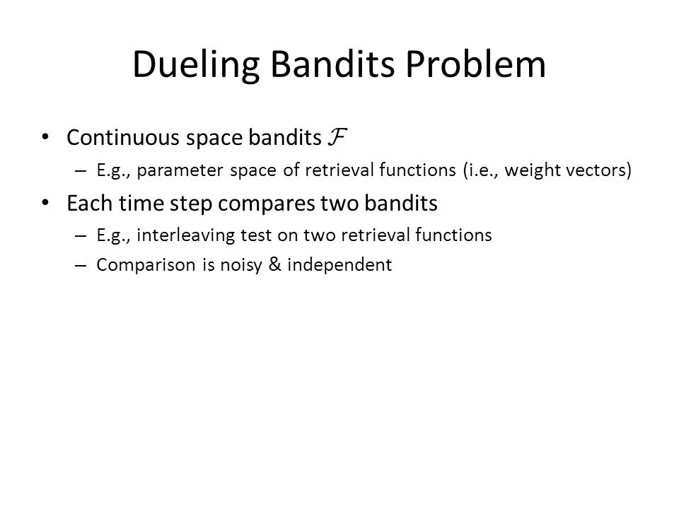 Dueling Bandits Problem Continuous space bandits F – E.g., parameter space of retrieval functions (i.e., weight vectors) Each time step compares two b