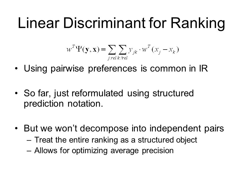 Linear Discriminant for Ranking Using pairwise preferences is common in IR So far, just reformulated using structured prediction notation. But we wont