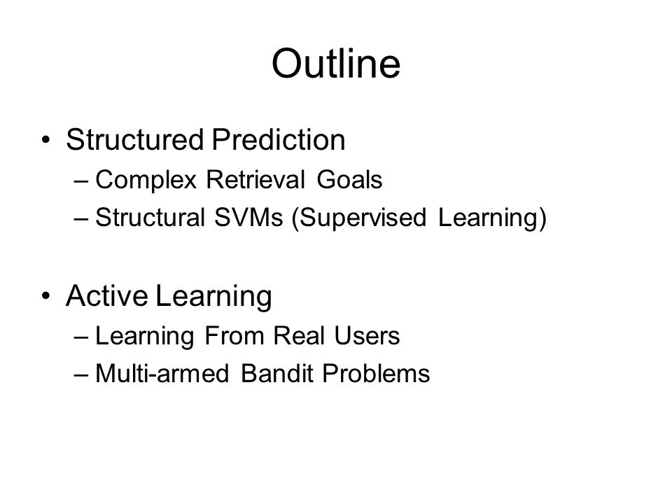 Outline Structured Prediction –Complex Retrieval Goals –Structural SVMs (Supervised Learning) Active Learning –Learning From Real Users –Multi-armed B