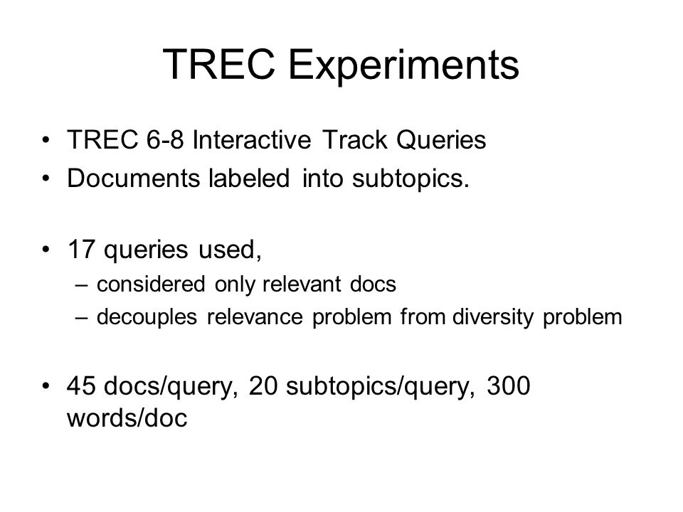 TREC Experiments TREC 6-8 Interactive Track Queries Documents labeled into subtopics. 17 queries used, –considered only relevant docs –decouples relev