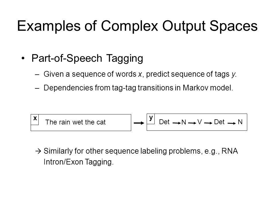 Part-of-Speech Tagging –Given a sequence of words x, predict sequence of tags y. –Dependencies from tag-tag transitions in Markov model. Similarly for
