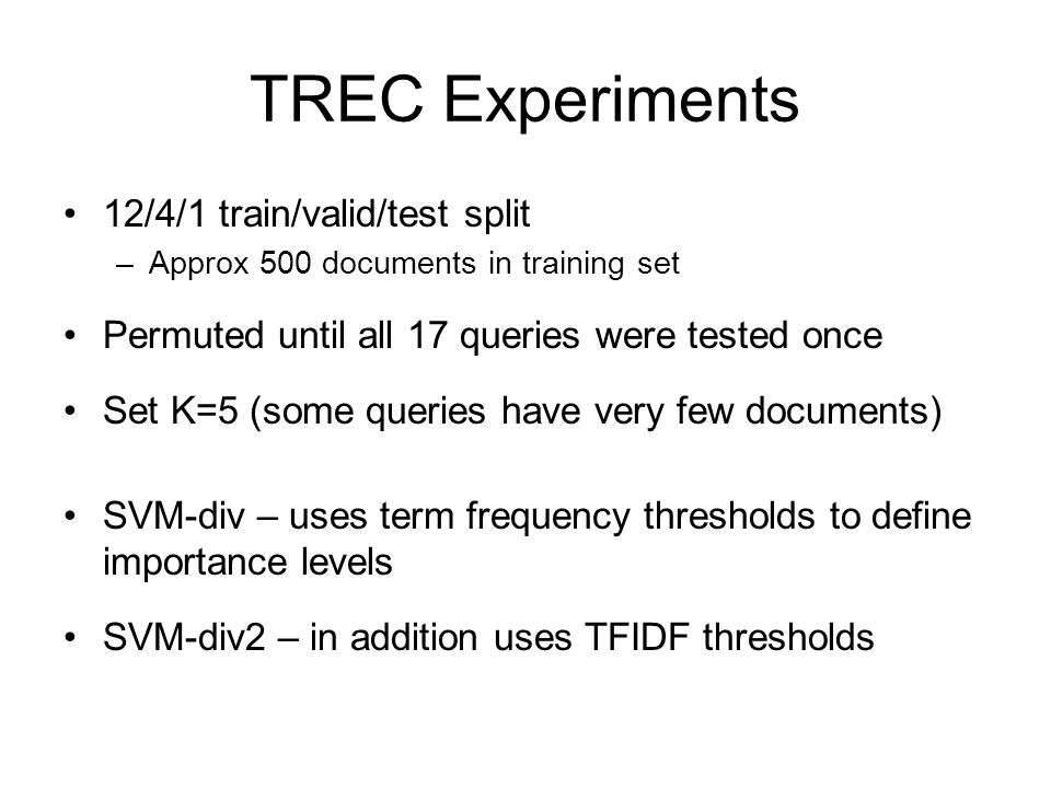 TREC Experiments 12/4/1 train/valid/test split –Approx 500 documents in training set Permuted until all 17 queries were tested once Set K=5 (some quer