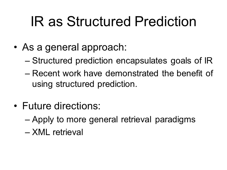 IR as Structured Prediction As a general approach: –Structured prediction encapsulates goals of IR –Recent work have demonstrated the benefit of using