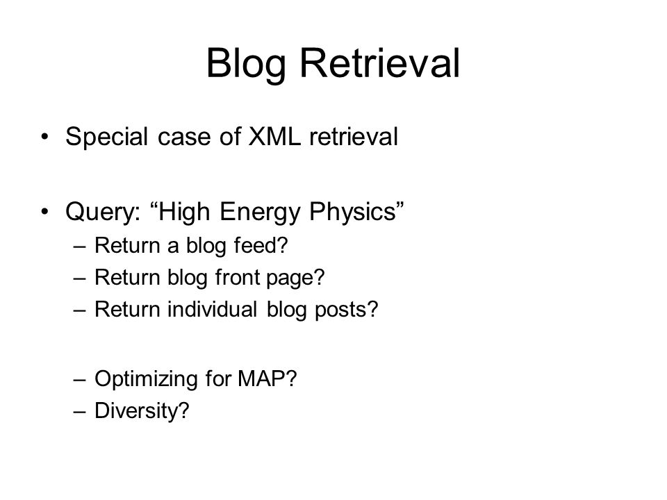 Blog Retrieval Special case of XML retrieval Query: High Energy Physics –Return a blog feed? –Return blog front page? –Return individual blog posts? –