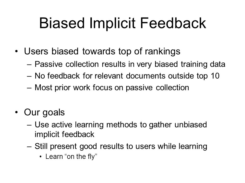 Biased Implicit Feedback Users biased towards top of rankings –Passive collection results in very biased training data –No feedback for relevant docum