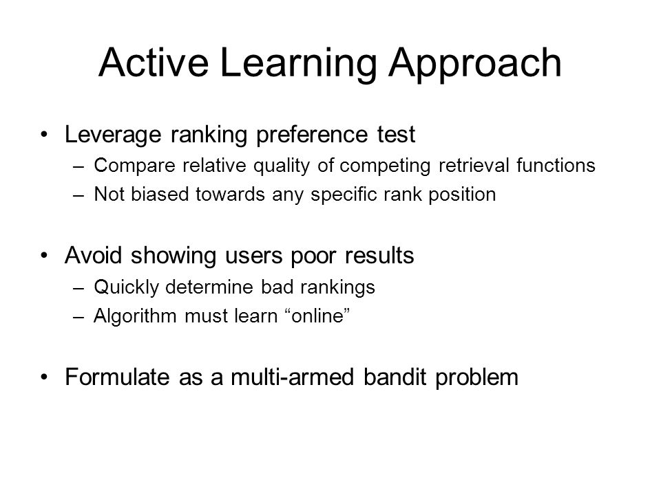 Active Learning Approach Leverage ranking preference test –Compare relative quality of competing retrieval functions –Not biased towards any specific