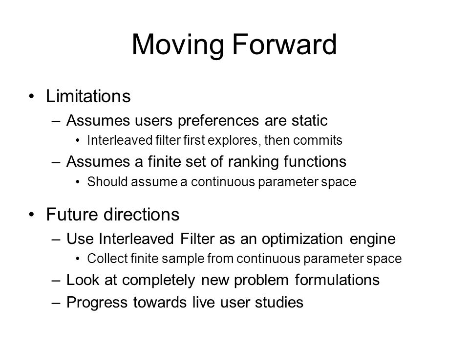 Moving Forward Limitations –Assumes users preferences are static Interleaved filter first explores, then commits –Assumes a finite set of ranking func