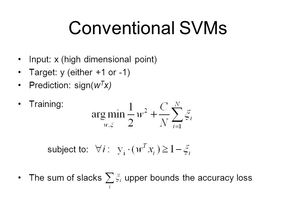 Conventional SVMs Input: x (high dimensional point) Target: y (either +1 or -1) Prediction: sign(w T x) Training: subject to: The sum of slacks upper