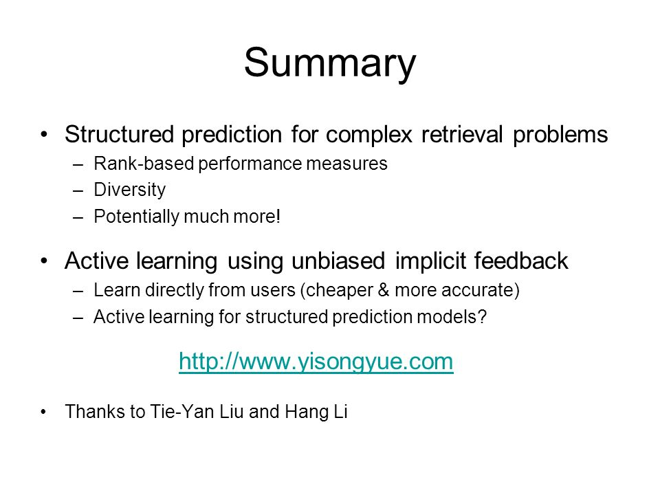 Summary Structured prediction for complex retrieval problems –Rank-based performance measures –Diversity –Potentially much more! Active learning using