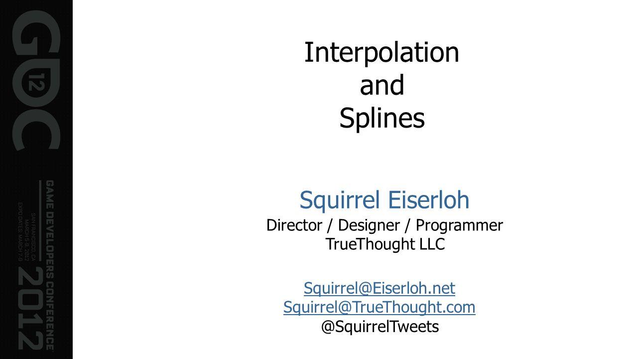 Interpolation and Splines Squirrel Eiserloh Director / Designer / Programmer TrueThought LLC Squirrel@Eiserloh.net Squirrel@TrueThought.com @SquirrelT