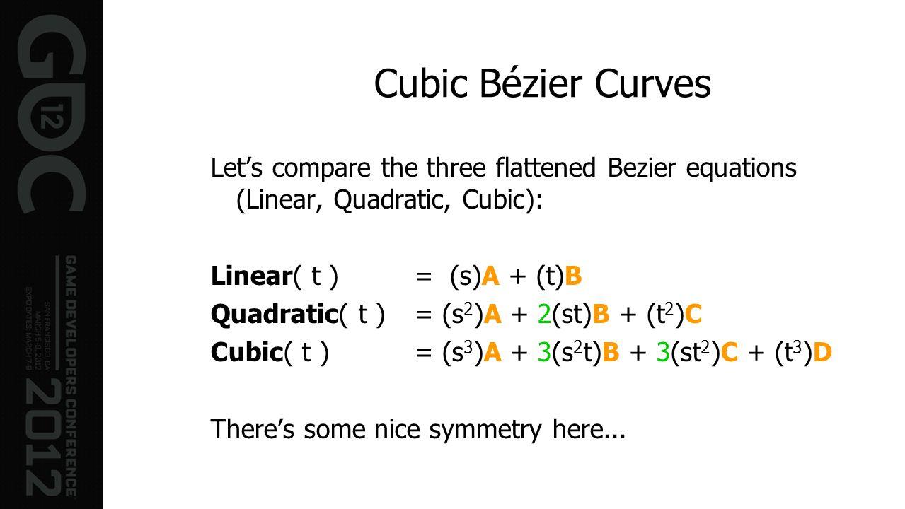 Cubic Bézier Curves Lets compare the three flattened Bezier equations (Linear, Quadratic, Cubic): Linear( t ) = (s)A + (t)B Quadratic( t ) = (s 2 )A +