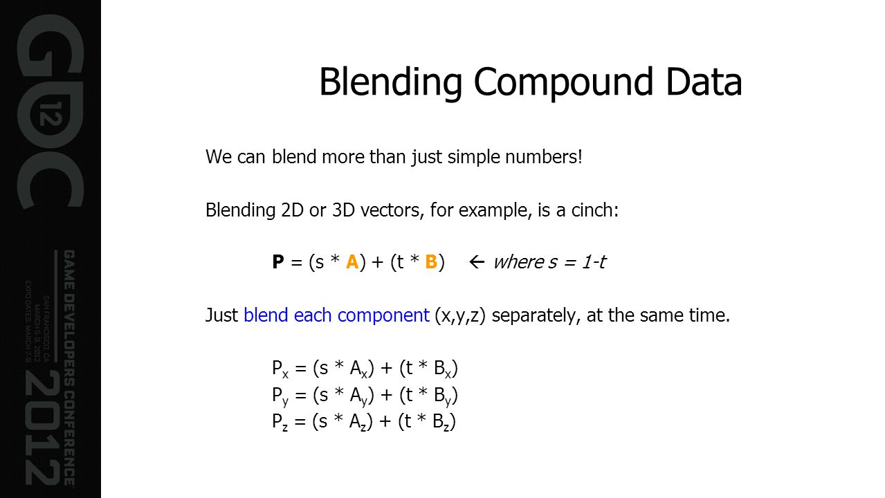 We can blend more than just simple numbers! Blending 2D or 3D vectors, for example, is a cinch: P = (s * A) + (t * B) where s = 1-t Just blend each co