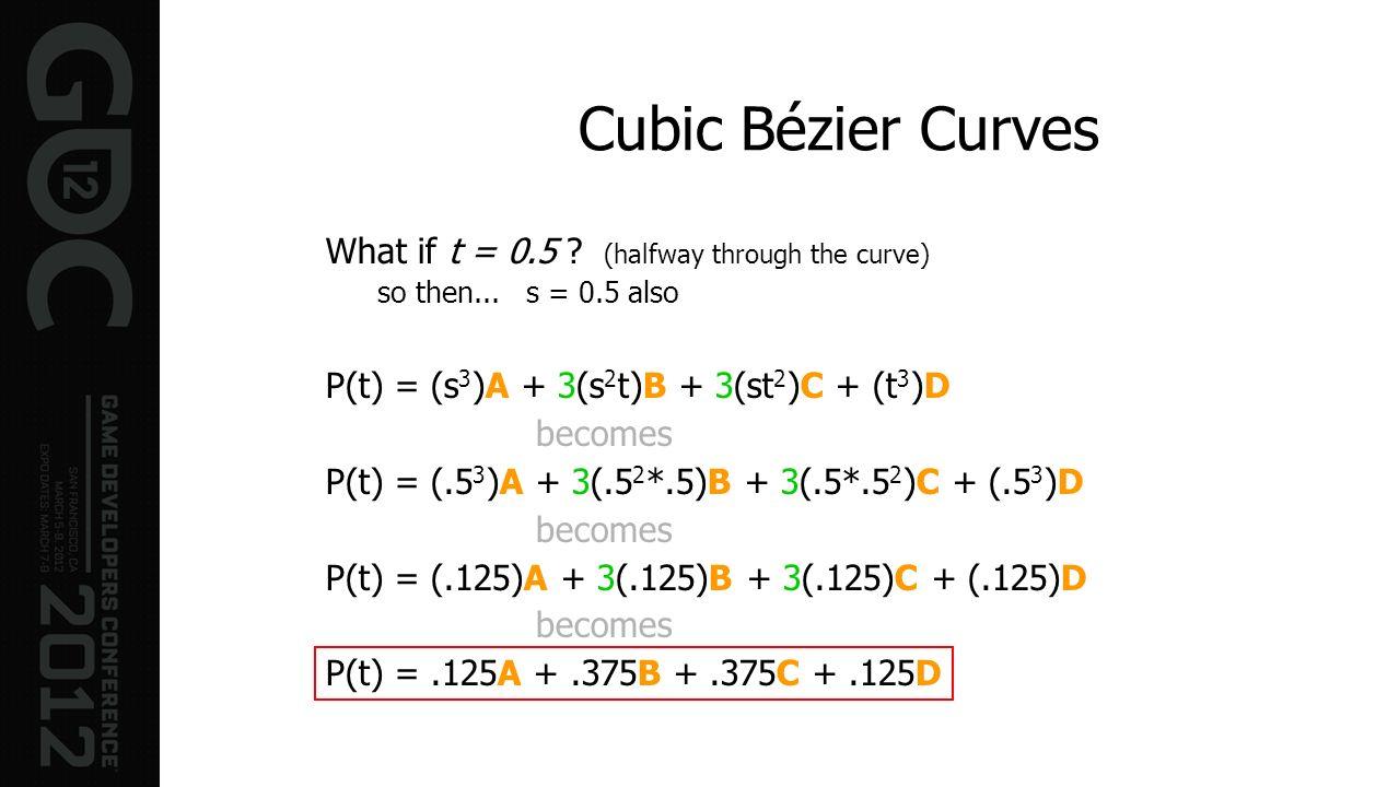 Cubic Bézier Curves What if t = 0.5 ? (halfway through the curve) so then... s = 0.5 also P(t) = (s 3 )A + 3(s 2 t)B + 3(st 2 )C + (t 3 )D becomes P(t