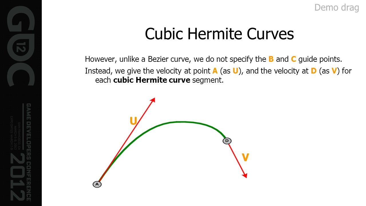 Cubic Hermite Curves However, unlike a Bezier curve, we do not specify the B and C guide points. Instead, we give the velocity at point A (as U), and
