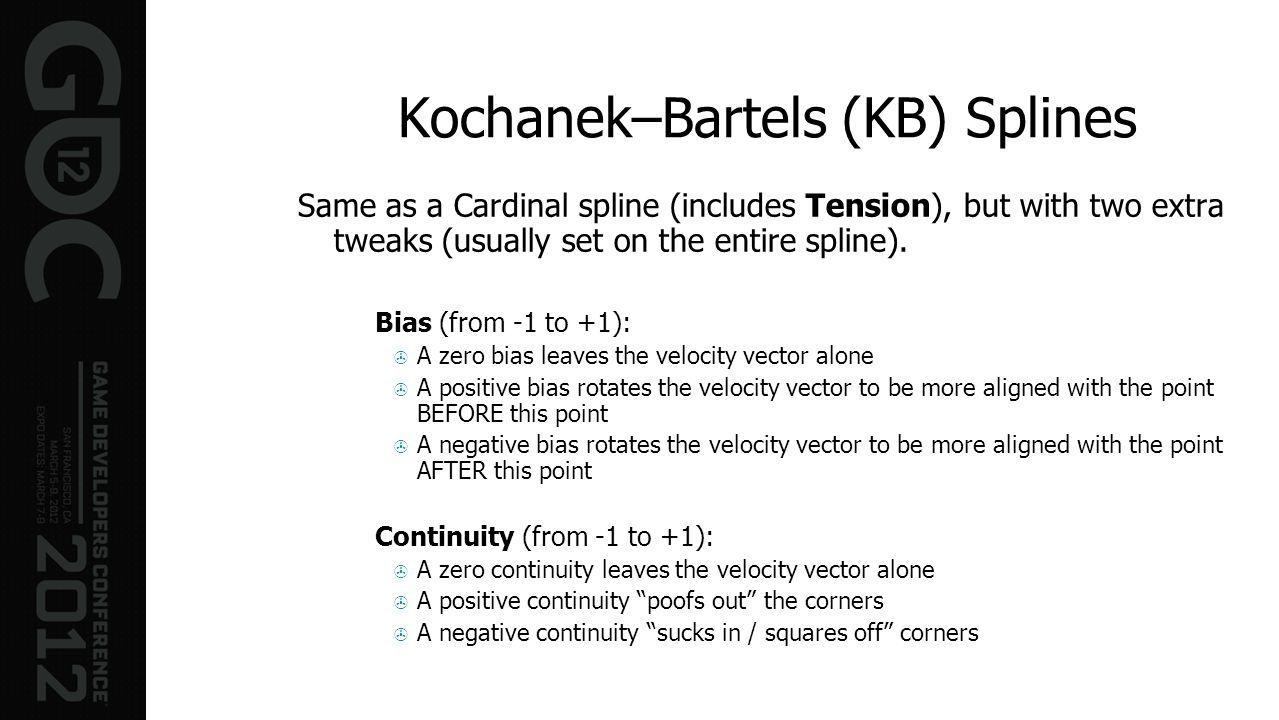 Kochanek–Bartels (KB) Splines Same as a Cardinal spline (includes Tension), but with two extra tweaks (usually set on the entire spline). Bias (from -
