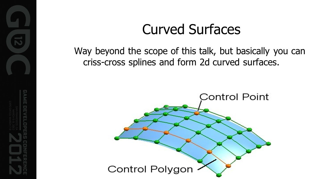 Curved Surfaces Way beyond the scope of this talk, but basically you can criss-cross splines and form 2d curved surfaces.