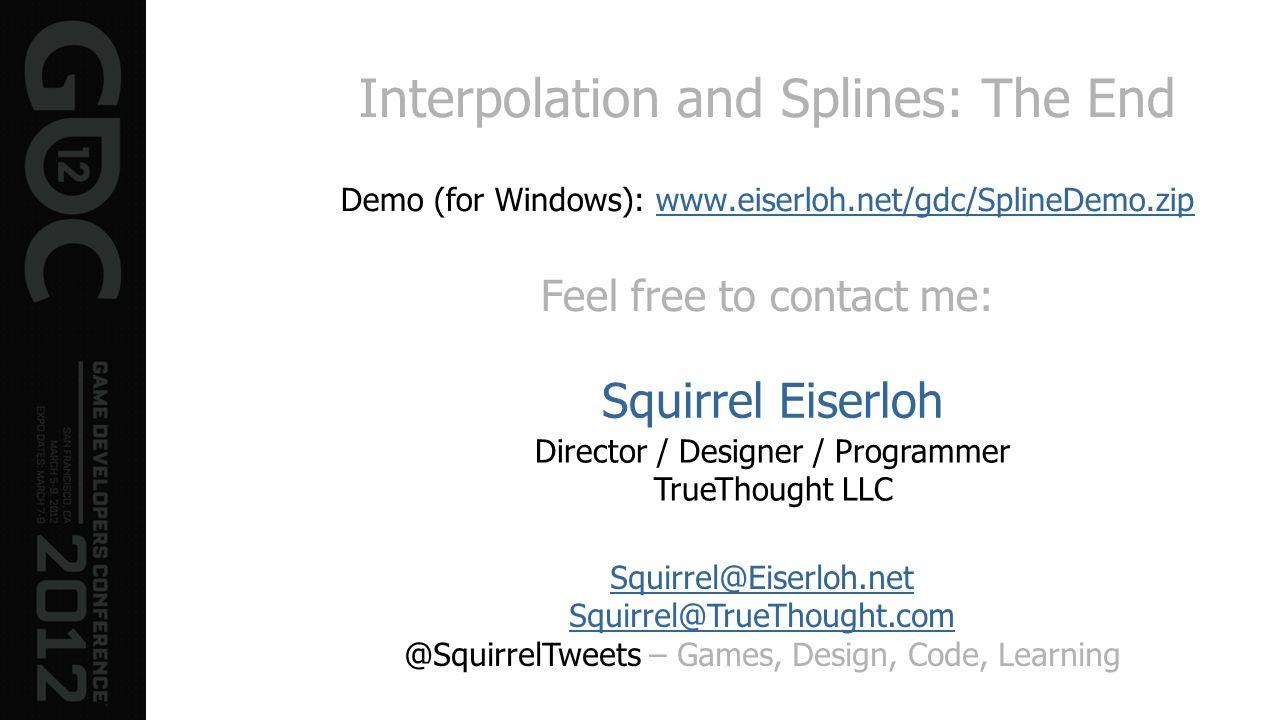Interpolation and Splines: The End Demo (for Windows): www.eiserloh.net/gdc/SplineDemo.zip Feel free to contact me:www.eiserloh.net/gdc/SplineDemo.zip