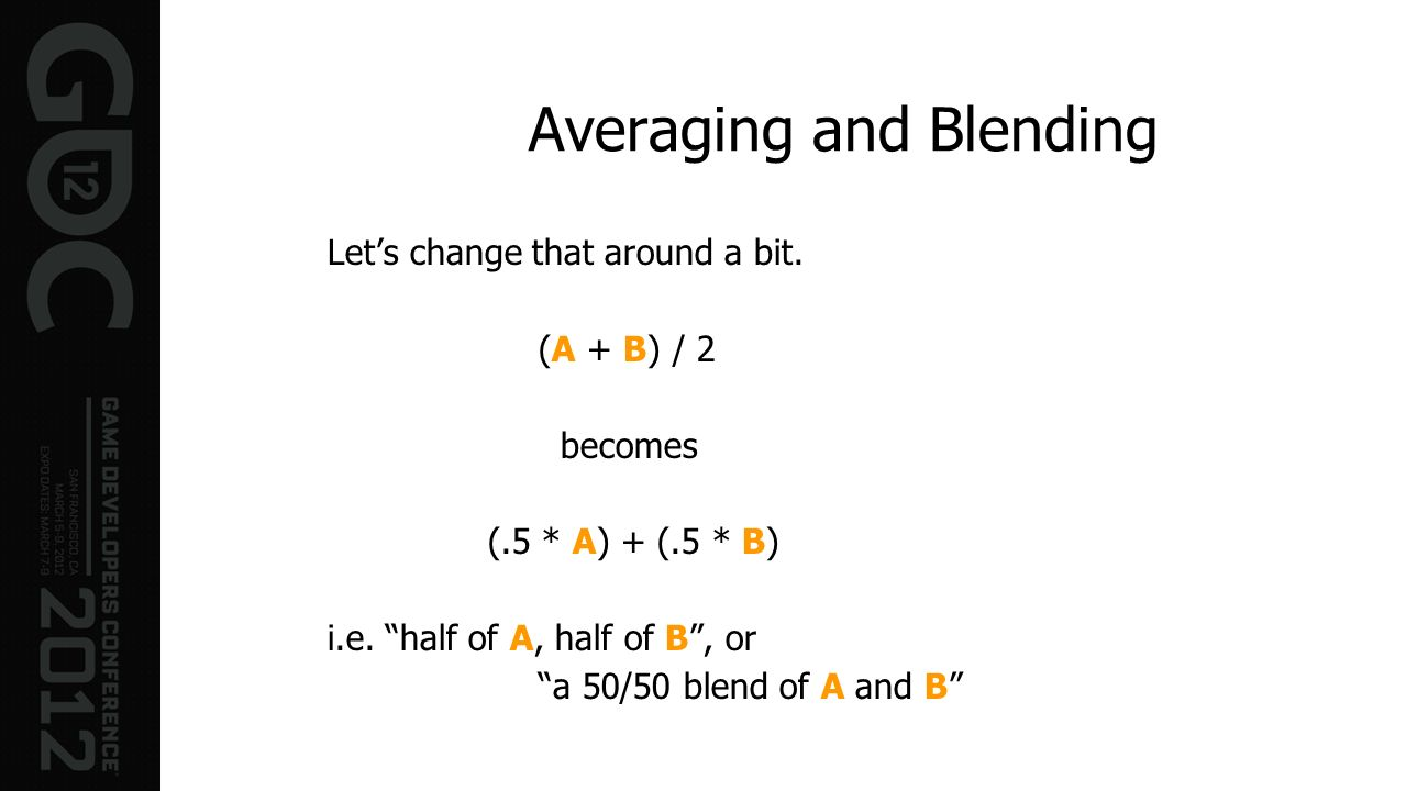 Averaging and Blending Lets change that around a bit. (A + B) / 2 becomes (.5 * A) + (.5 * B) i.e. half of A, half of B, or a 50/50 blend of A and B
