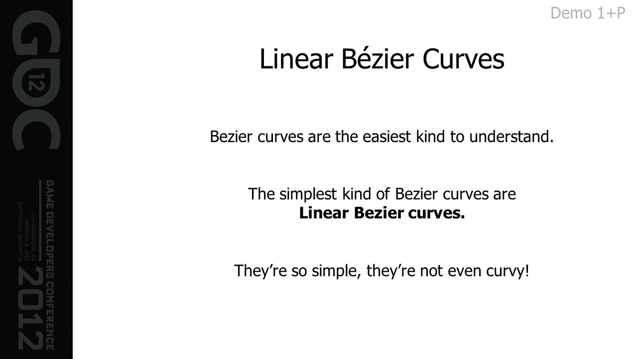 Linear Bézier Curves Bezier curves are the easiest kind to understand. The simplest kind of Bezier curves are Linear Bezier curves. Theyre so simple,