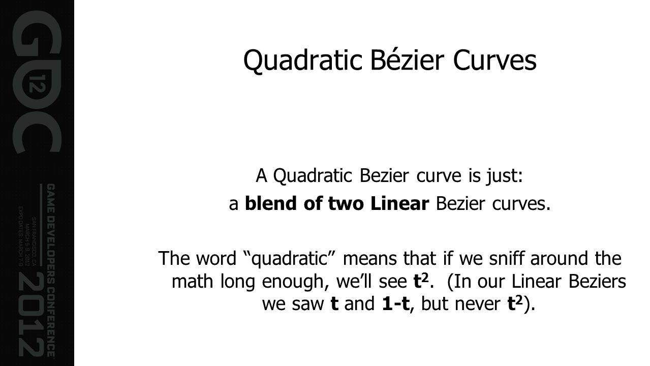 Quadratic Bézier Curves A Quadratic Bezier curve is just: a blend of two Linear Bezier curves. The word quadratic means that if we sniff around the ma