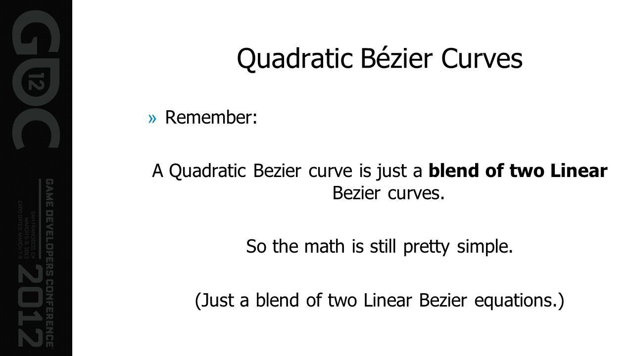 Quadratic Bézier Curves »Remember: A Quadratic Bezier curve is just a blend of two Linear Bezier curves. So the math is still pretty simple. (Just a b