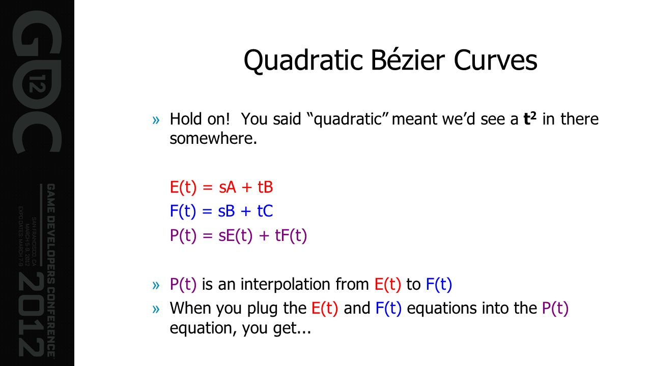 Quadratic Bézier Curves »Hold on! You said quadratic meant wed see a t 2 in there somewhere. E(t) = sA + tB F(t) = sB + tC P(t) = sE(t) + tF(t) »P(t)