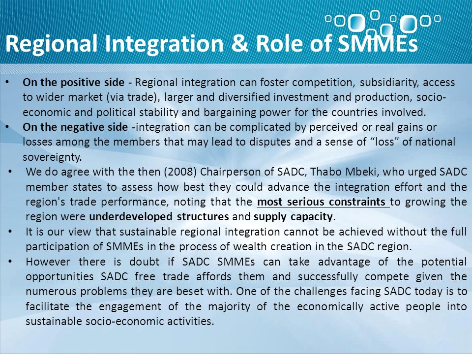 Regional Integration & Role of SMMEs On the positive side - Regional integration can foster competition, subsidiarity, access to wider market (via trade), larger and diversified investment and production, socio- economic and political stability and bargaining power for the countries involved.