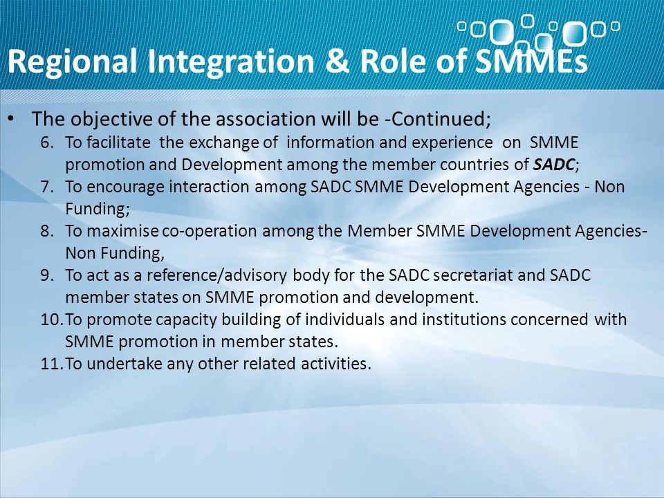 Regional Integration & Role of SMMEs The objective of the association will be -Continued; 6.To facilitate the exchange of information and experience on SMME promotion and Development among the member countries of SADC; 7.To encourage interaction among SADC SMME Development Agencies - Non Funding; 8.To maximise co-operation among the Member SMME Development Agencies- Non Funding, 9.To act as a reference/advisory body for the SADC secretariat and SADC member states on SMME promotion and development.