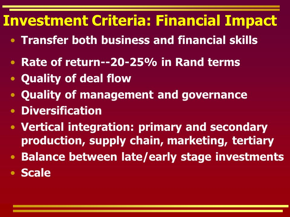 Investment Criteria: Financial Impact Transfer both business and financial skills Rate of return--20-25% in Rand terms Quality of deal flow Quality of management and governance Diversification Vertical integration: primary and secondary production, supply chain, marketing, tertiary Balance between late/early stage investments Scale