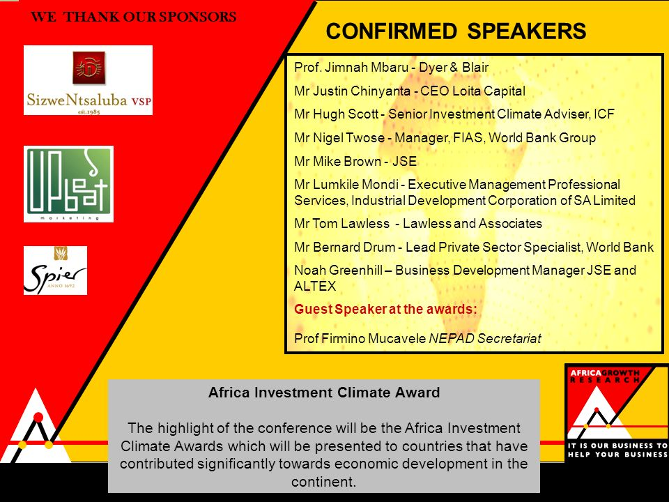 WE THANK OUR SPONSORS CONFIRMED SPEAKERS Africa Investment Climate Award The highlight of the conference will be the Africa Investment Climate Awards which will be presented to countries that have contributed significantly towards economic development in the continent.