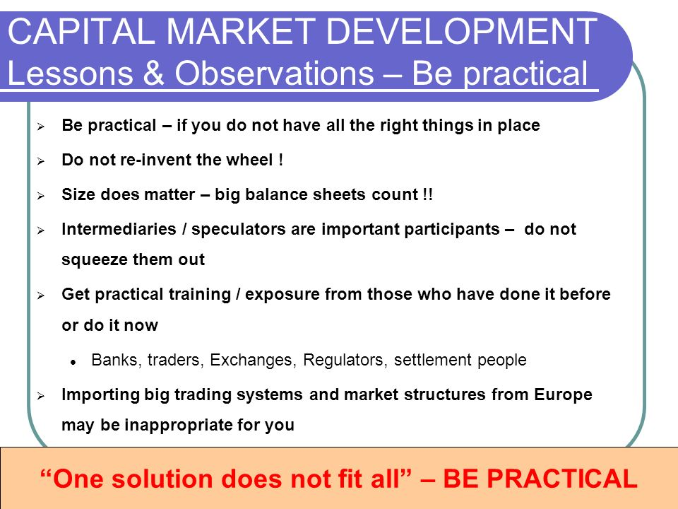 CAPITAL MARKET DEVELOPMENT Lessons & Observations – Be practical Be practical – if you do not have all the right things in place Do not re-invent the wheel .