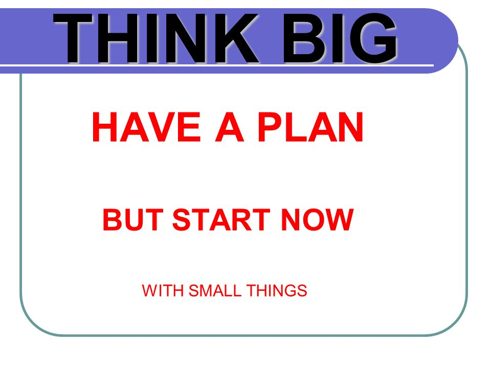 THINKBIG THINK BIG HAVE A PLAN BUT START NOW WITH SMALL THINGS