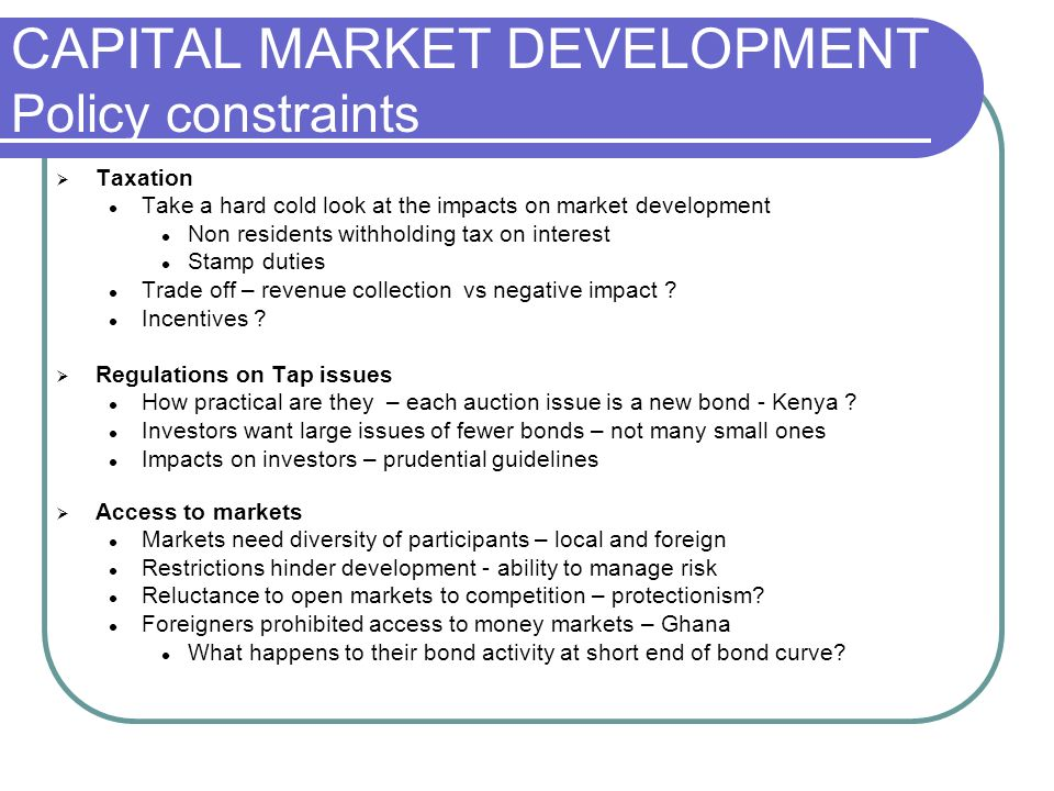 CAPITAL MARKET DEVELOPMENT Policy constraints Taxation Take a hard cold look at the impacts on market development Non residents withholding tax on interest Stamp duties Trade off – revenue collection vs negative impact .