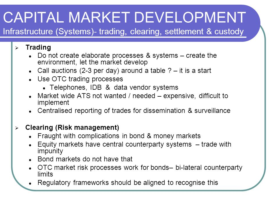 CAPITAL MARKET DEVELOPMENT Infrastructure (Systems)- trading, clearing, settlement & custody Trading Do not create elaborate processes & systems – create the environment, let the market develop Call auctions (2-3 per day) around a table .