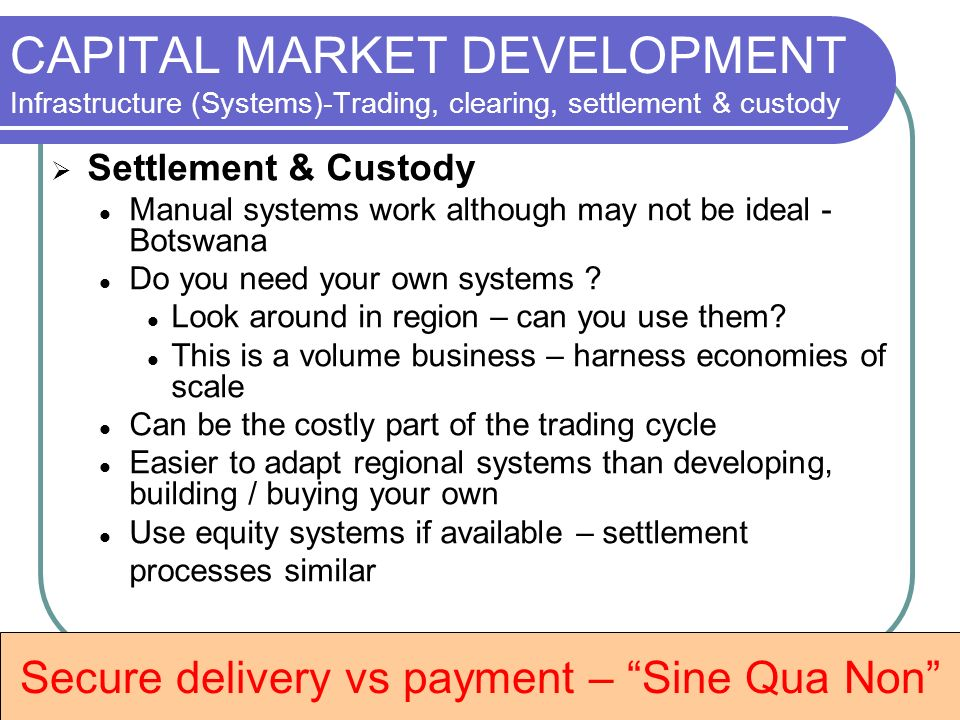 CAPITAL MARKET DEVELOPMENT Infrastructure (Systems)-Trading, clearing, settlement & custody Settlement & Custody Manual systems work although may not be ideal - Botswana Do you need your own systems .