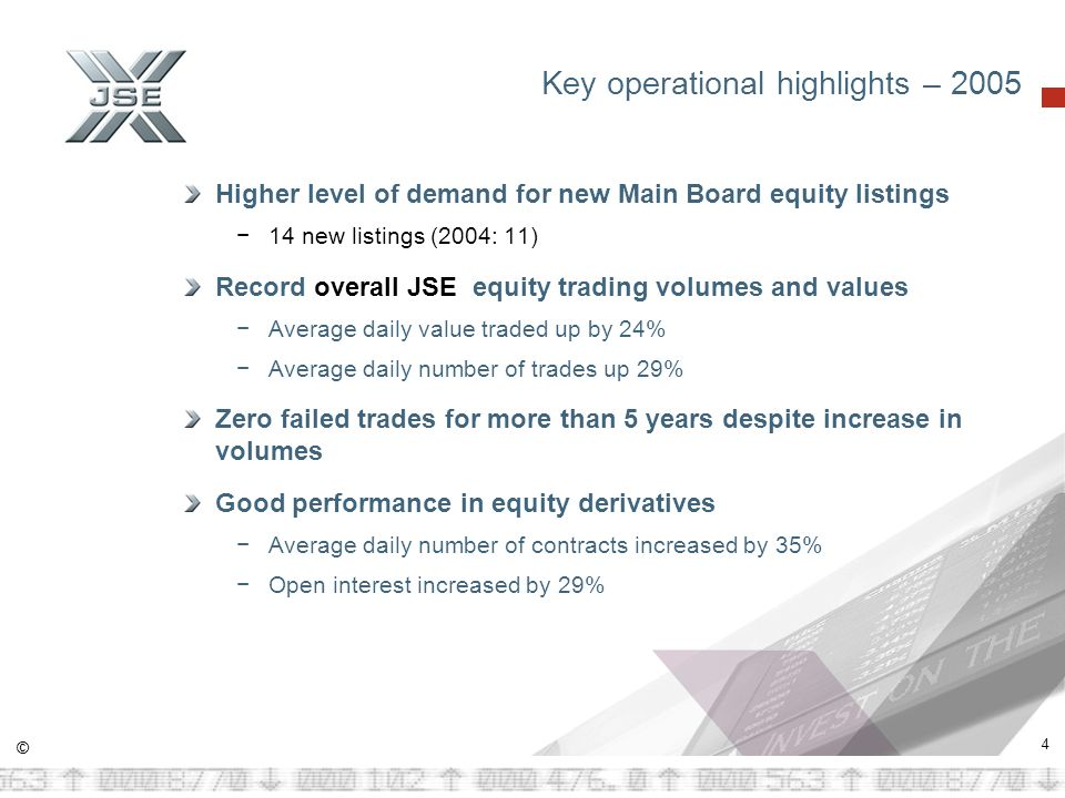 © 4 Key operational highlights – 2005 Higher level of demand for new Main Board equity listings 14 new listings (2004: 11) Record overall JSE equity trading volumes and values Average daily value traded up by 24% Average daily number of trades up 29% Zero failed trades for more than 5 years despite increase in volumes Good performance in equity derivatives Average daily number of contracts increased by 35% Open interest increased by 29%