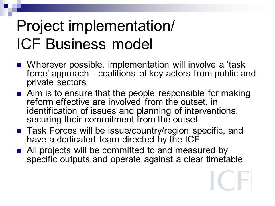 Project implementation/ ICF Business model Wherever possible, implementation will involve a task force approach - coalitions of key actors from public and private sectors Aim is to ensure that the people responsible for making reform effective are involved from the outset, in identification of issues and planning of interventions, securing their commitment from the outset Task Forces will be issue/country/region specific, and have a dedicated team directed by the ICF All projects will be committed to and measured by specific outputs and operate against a clear timetable